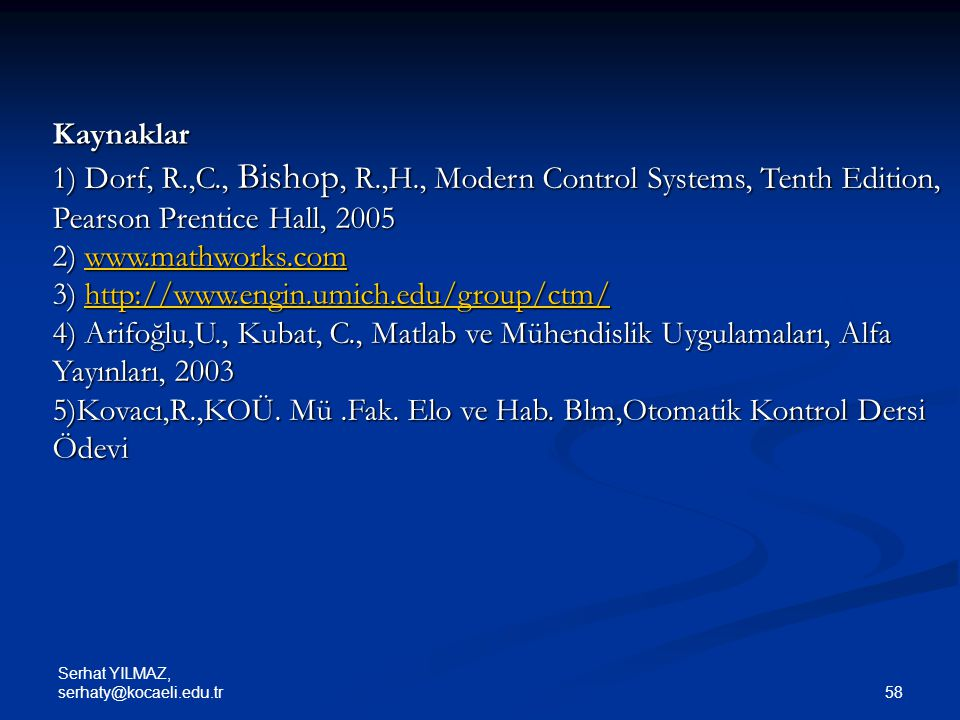 Serhat YILMAZ, serhaty@kocaeli.edu.tr 58 Kaynaklar 1) Dorf, R.,C., Bishop, R.,H., Modern Control Systems, Tenth Edition, Pearson Prentice Hall, 2005 2) www.mathworks.com www.mathworks.com 3) http://www.engin.umich.edu/group/ctm/ http://www.engin.umich.edu/group/ctm/ 4) Arifoğlu,U., Kubat, C., Matlab ve Mühendislik Uygulamaları, Alfa Yayınları, 2003 5)Kovacı,R.,KOÜ.