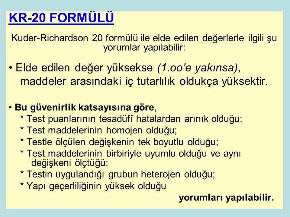 KR-20 FORMÜLÜ Kuder-Richardson 20 formülü ile elde edilen değerlerle ilgili şu yorumlar yapılabilir: • Elde edilen değer yüksekse (1.oo'e yakınsa), maddeler arasındaki iç tutarlılık oldukça yüksektir.