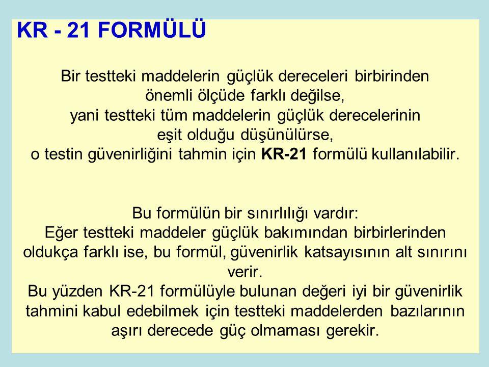 KR - 21 FORMÜLÜ Bir testteki maddelerin güçlük dereceleri birbirinden önemli ölçüde farklı değilse, yani testteki tüm maddelerin güçlük derecelerinin eşit olduğu düşünülürse, o testin güvenirliğini tahmin için KR-21 formülü kullanılabilir.