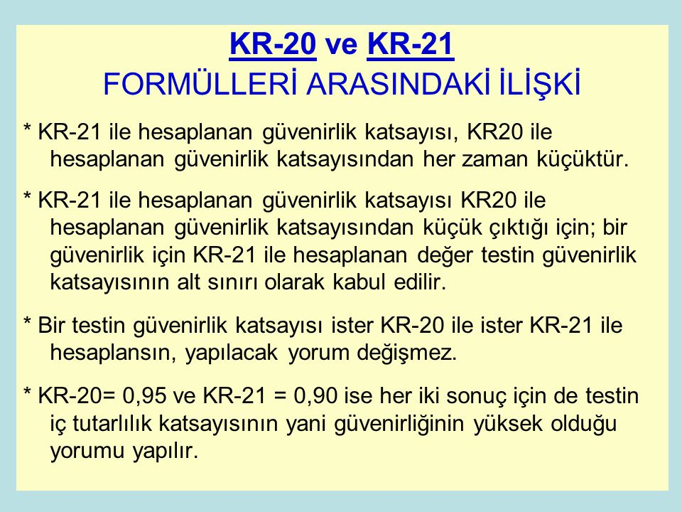 KR-20 ve KR-21 FORMÜLLERİ ARASINDAKİ İLİŞKİ * KR-21 ile hesaplanan güvenirlik katsayısı, KR20 ile hesaplanan güvenirlik katsayısından her zaman küçüktür.