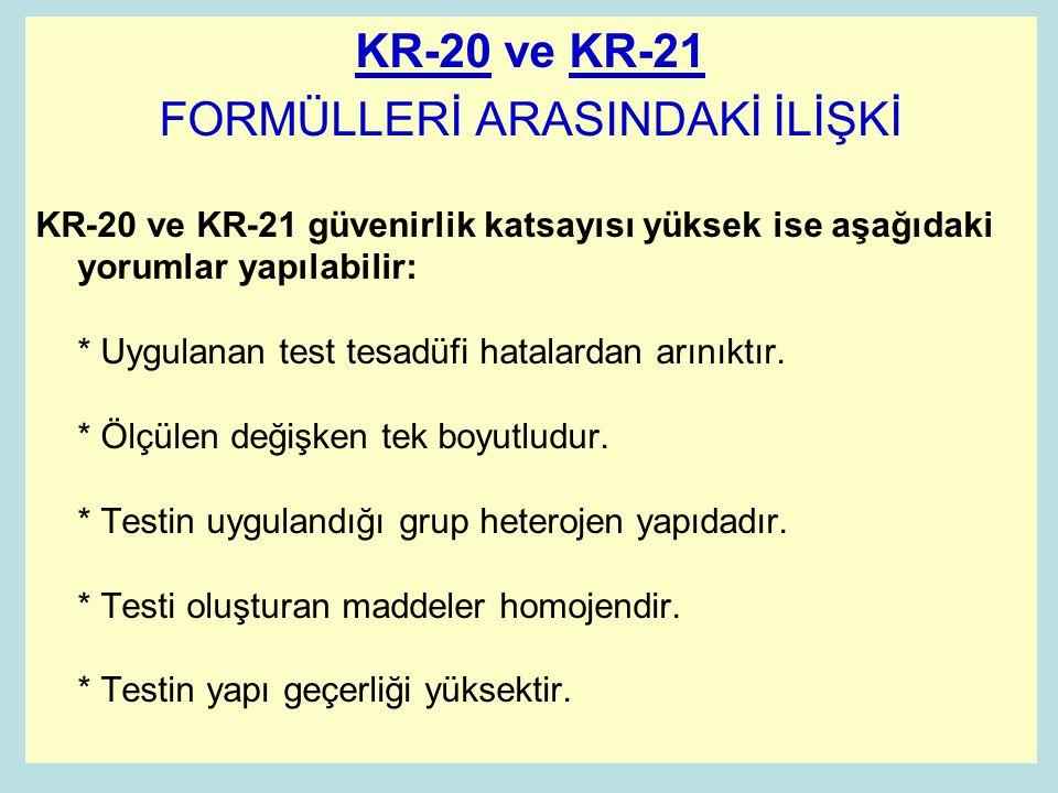 KR-20 ve KR-21 FORMÜLLERİ ARASINDAKİ İLİŞKİ KR-20 ve KR-21 güvenirlik katsayısı yüksek ise aşağıdaki yorumlar yapılabilir: * Uygulanan test tesadüfi hatalardan arınıktır.