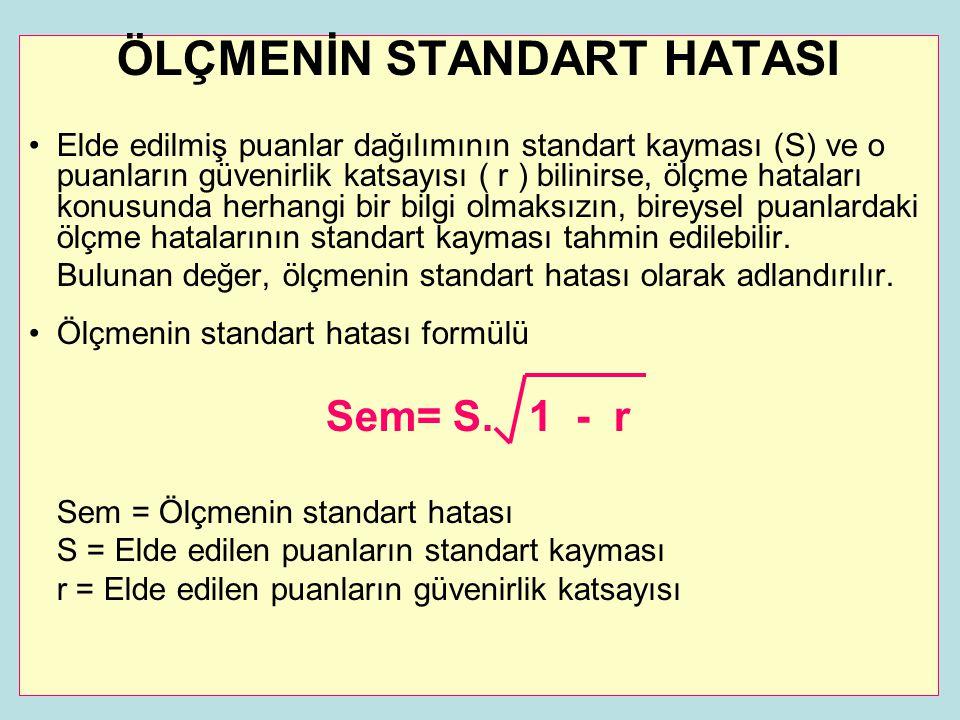 ÖLÇMENİN STANDART HATASI •Elde edilmiş puanlar dağılımının standart kayması (S) ve o puanların güvenirlik katsayısı ( r ) bilinirse, ölçme hataları konusunda herhangi bir bilgi olmaksızın, bireysel puanlardaki ölçme hatalarının standart kayması tahmin edilebilir.