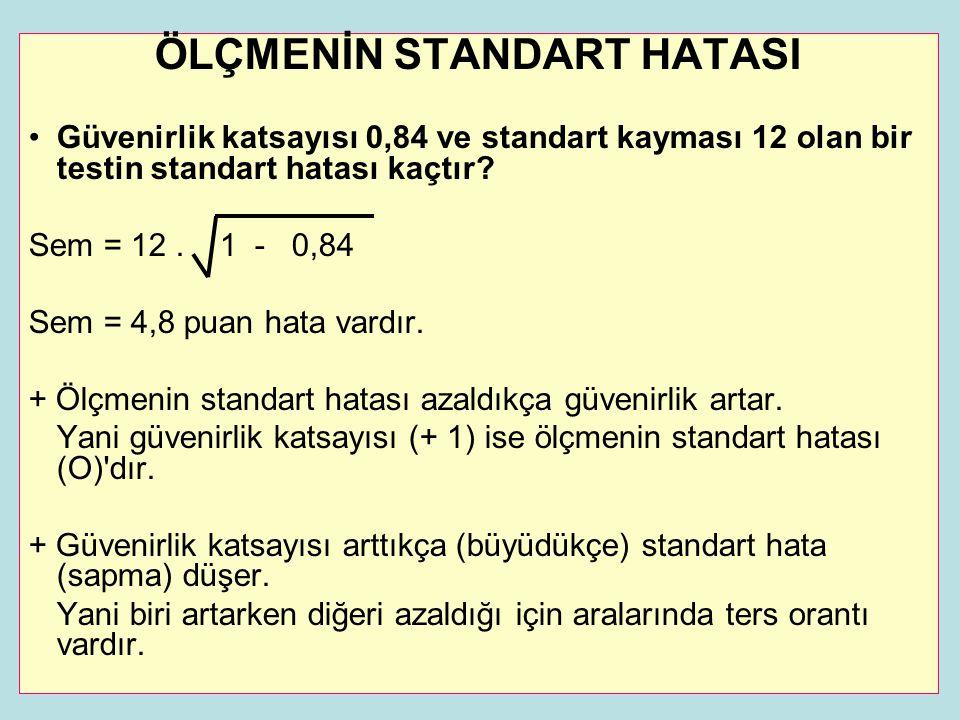 ÖLÇMENİN STANDART HATASI •Güvenirlik katsayısı 0,84 ve standart kayması 12 olan bir testin standart hatası kaçtır? Sem = 12. 1 - 0,84 Sem = 4,8 puan h