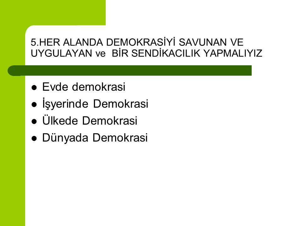 5.HER ALANDA DEMOKRASİYİ SAVUNAN VE UYGULAYAN ve BİR SENDİKACILIK YAPMALIYIZ  Evde demokrasi  İşyerinde Demokrasi  Ülkede Demokrasi  Dünyada Demok