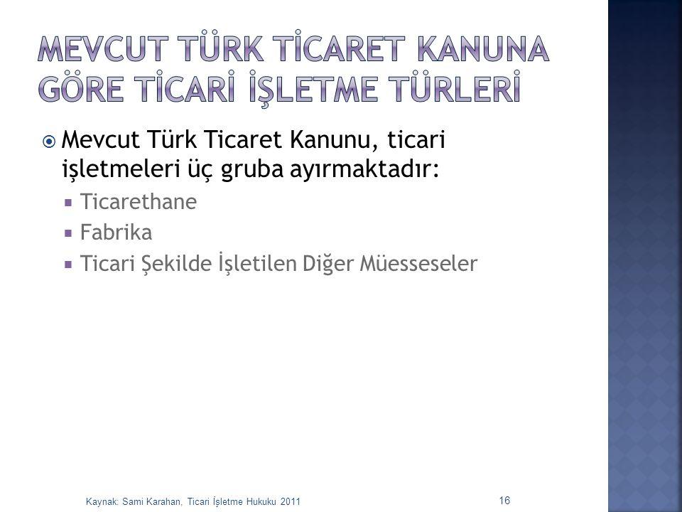  Mevcut Türk Ticaret Kanunu, ticari işletmeleri üç gruba ayırmaktadır:  Ticarethane  Fabrika  Ticari Şekilde İşletilen Diğer Müesseseler 16 Kaynak