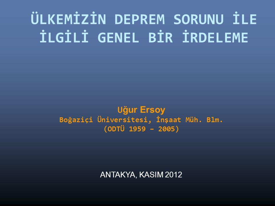 ÜLKEMİZİN DEPREM SORUNU İLE İLGİLİ GENEL BİR İRDELEME U ğur Ersoy Boğaziçi Üniversitesi, İnşaat Müh. Blm. (ODTÜ 1959 – 2005) ANTAKYA, KASIM 2012