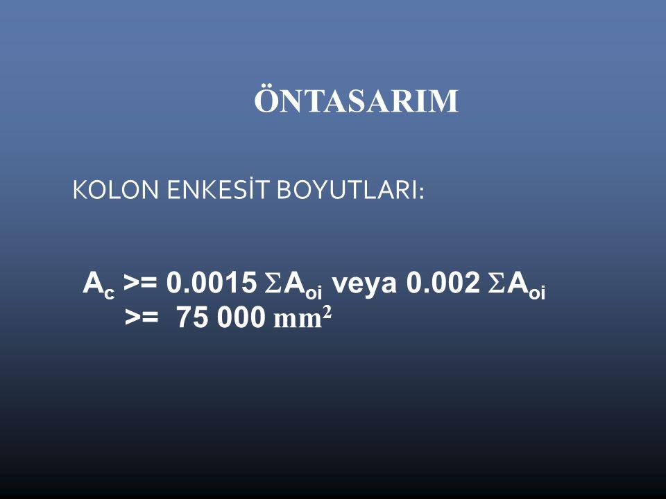 ÖNTASARIM KOLON ENKESİT BOYUTLARI: A c >= 0.0015  A oi veya 0.002  A oi >= 75 000 mm 2
