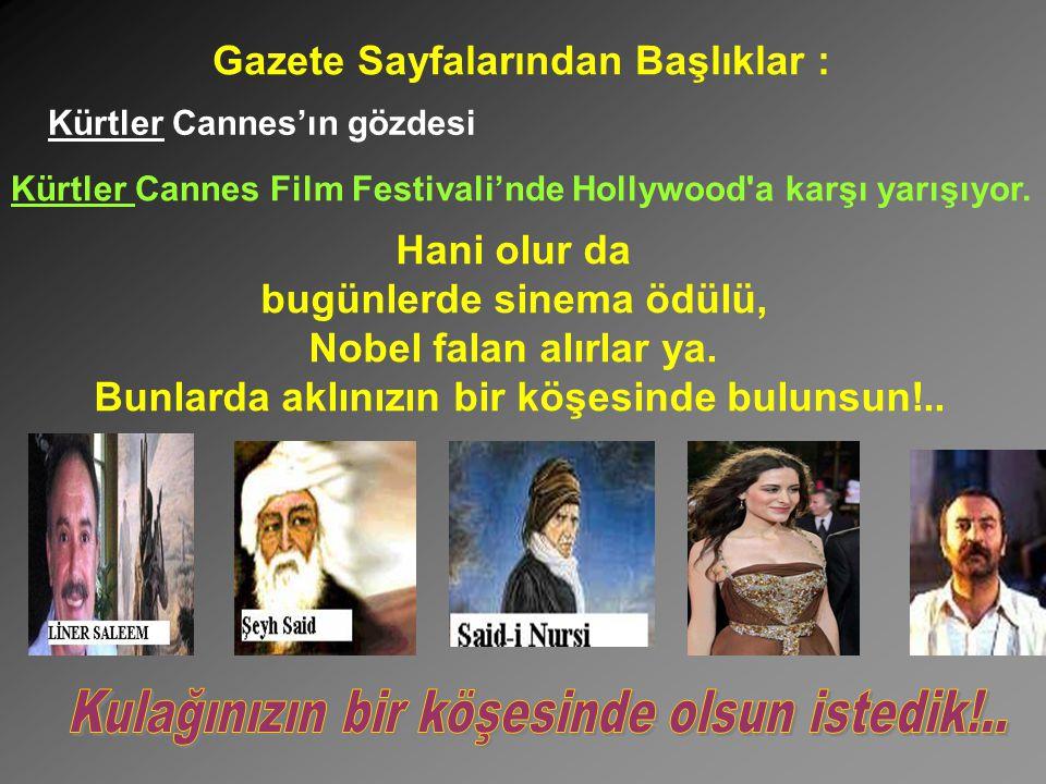 Gazete Sayfalarından Başlıklar : Kürtler Cannes'ın gözdesi Kürtler Cannes Film Festivali'nde Hollywood'a karşı yarışıyor. Hani olur da bugünlerde sine