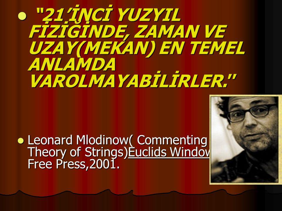 """ """"21'İNCİ YUZYIL FİZİĞİNDE, ZAMAN VE UZAY(MEKAN) EN TEMEL ANLAMDA VAROLMAYABİLİRLER.''  Leonard Mlodinow( Commenting on the Theory of Strings)Euclid"""