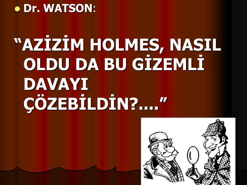 " Dr. WATSON: ""AZİZİM HOLMES, NASIL OLDU DA BU GİZEMLİ DAVAYI ÇÖZEBİLDİN?...."""