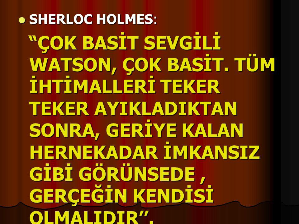""" SHERLOC HOLMES: """"ÇOK BASİT SEVGİLİ WATSON, ÇOK BASİT. TÜM İHTİMALLERİ TEKER TEKER AYIKLADIKTAN SONRA, GERİYE KALAN HERNEKADAR İMKANSIZ GİBİ GÖRÜNSED"""