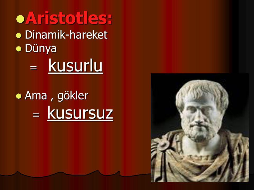  Aristotles:  Dinamik-hareket  Dünya = kusurlu = kusurlu  Ama, gökler = kusursuz = kusursuz