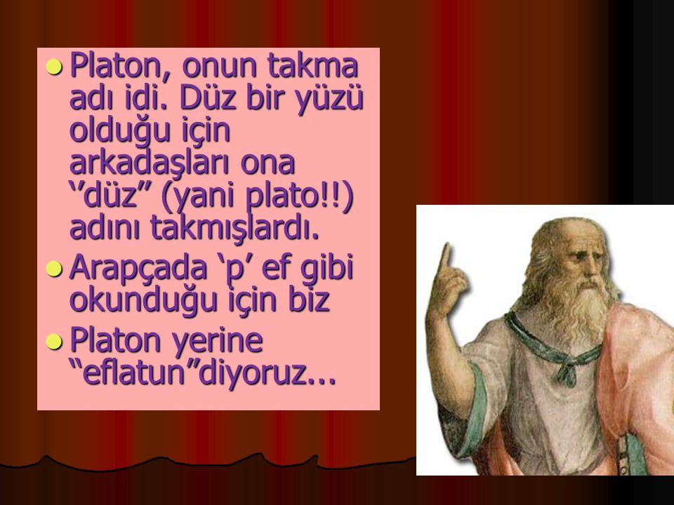  Platon, onun takma adı idi. Düz bir yüzü olduğu için arkadaşları ona ''düz'' (yani plato!!) adını takmışlardı.  Arapçada 'p' ef gibi okunduğu için
