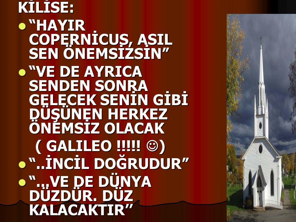 """KİLİSE:  """"HAYIR COPERNİCUS, ASIL SEN ÖNEMSİZSİN""""  """"VE DE AYRICA SENDEN SONRA GELECEK SENİN GİBİ DÜŞÜNEN HERKEZ ÖNEMSİZ OLACAK ( GALILEO !!!!!  ) ("""