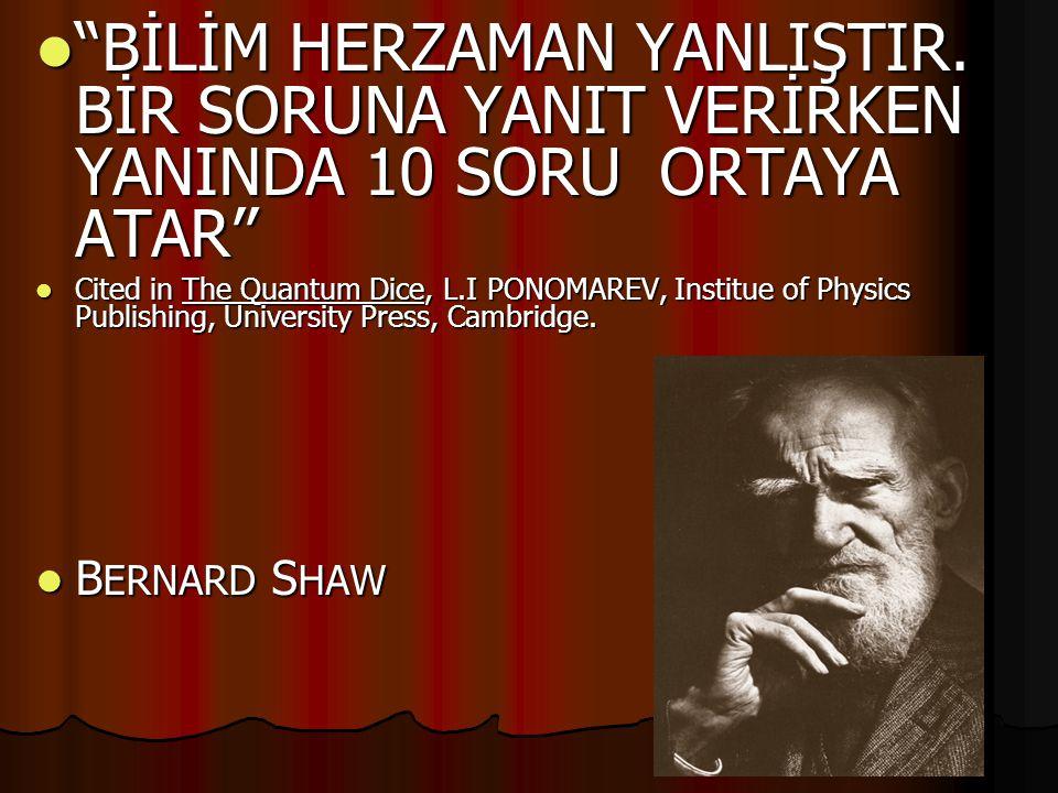 " ""BİLİM HERZAMAN YANLIŞTIR. BİR SORUNA YANIT VERİRKEN YANINDA 10 SORU ORTAYA ATAR''  Cited in The Quantum Dice, L.I PONOMAREV, Institue of Physics P"