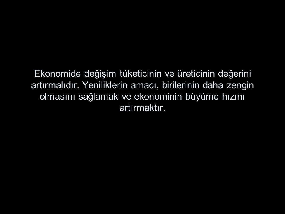 Ekonomide değişim tüketicinin ve üreticinin değerini artırmalıdır. Yeniliklerin amacı, birilerinin daha zengin olmasını sağlamak ve ekonominin büyüme