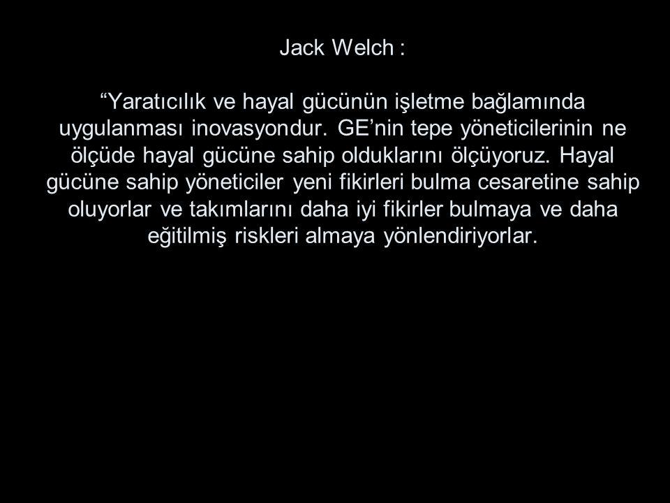 """Jack Welch : """"Yaratıcılık ve hayal gücünün işletme bağlamında uygulanması inovasyondur. GE'nin tepe yöneticilerinin ne ölçüde hayal gücüne sahip olduk"""