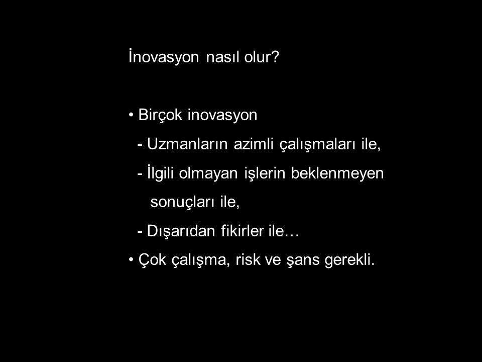 İnovasyon nasıl olur? • Birçok inovasyon - Uzmanların azimli çalışmaları ile, - İlgili olmayan işlerin beklenmeyen sonuçları ile, - Dışarıdan fikirler