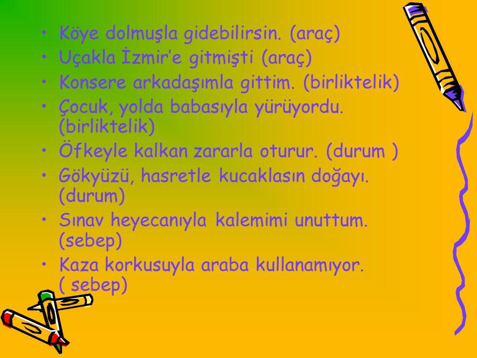 •Köye dolmuşla gidebilirsin.(araç) •Uçakla İzmir'e gitmişti (araç) •Konsere arkadaşımla gittim.