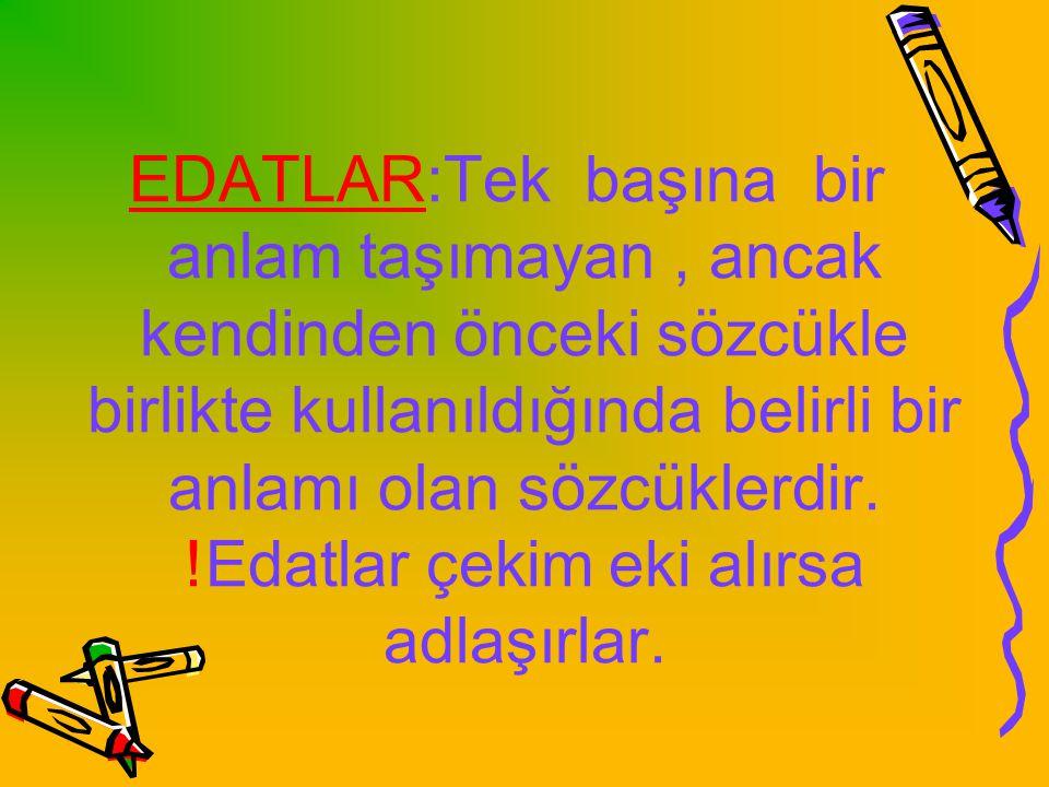 EDATLAR:Tek başına bir anlam taşımayan, ancak kendinden önceki sözcükle birlikte kullanıldığında belirli bir anlamı olan sözcüklerdir.