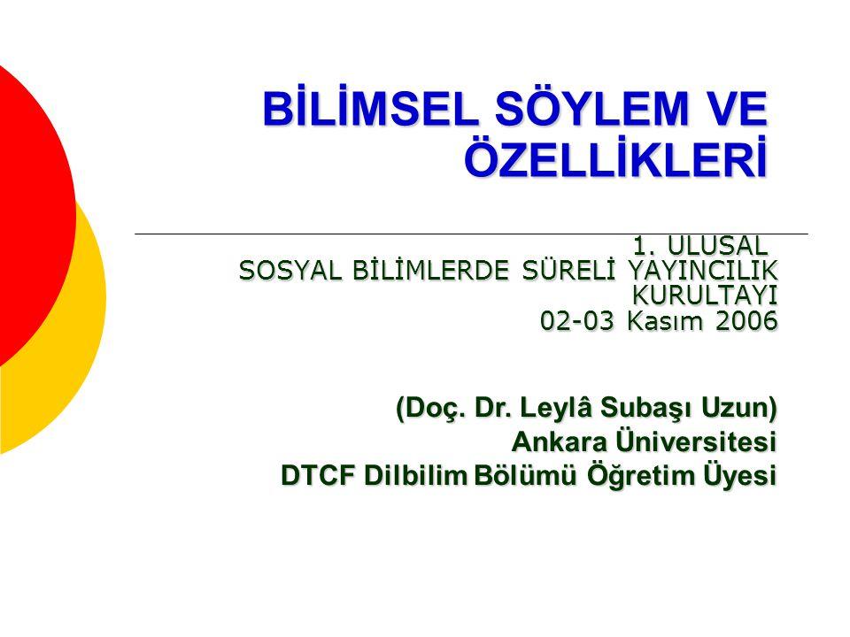 BİLİMSEL SÖYLEM VE ÖZELLİKLERİ 1. ULUSAL SOSYAL BİLİMLERDE SÜRELİ YAYINCILIK KURULTAYI 02-03 Kasım 2006 (Doç. Dr. Leylâ Subaşı Uzun) Ankara Üniversite