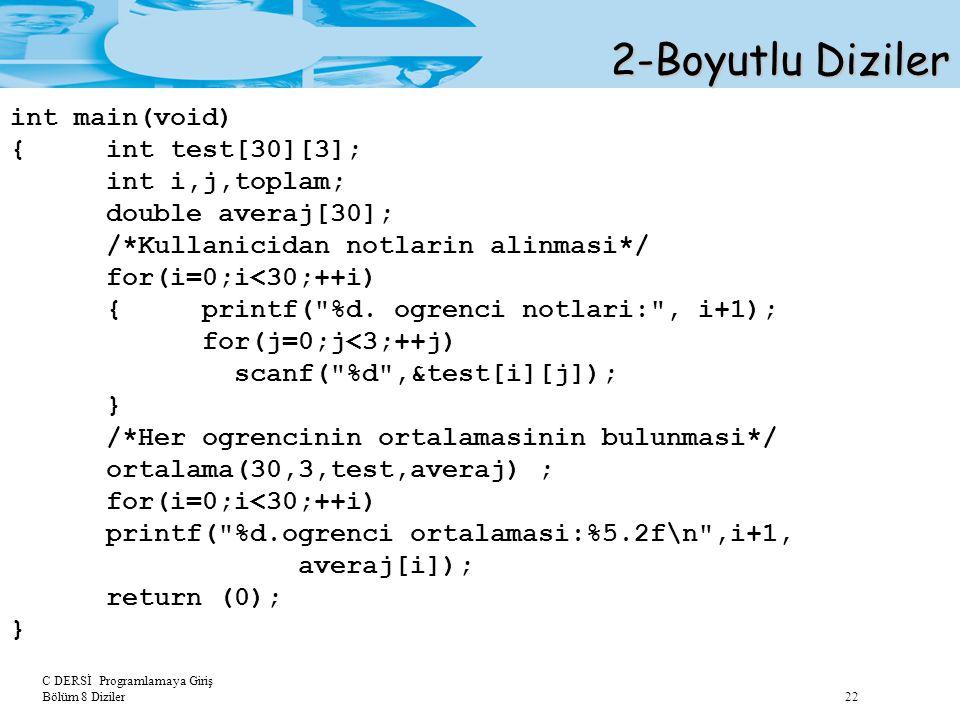 C DERSİ Programlamaya Giriş Bölüm 8 Diziler 22 2-Boyutlu Diziler int main(void) {int test[30][3]; int i,j,toplam; double averaj[30]; /*Kullanicidan no