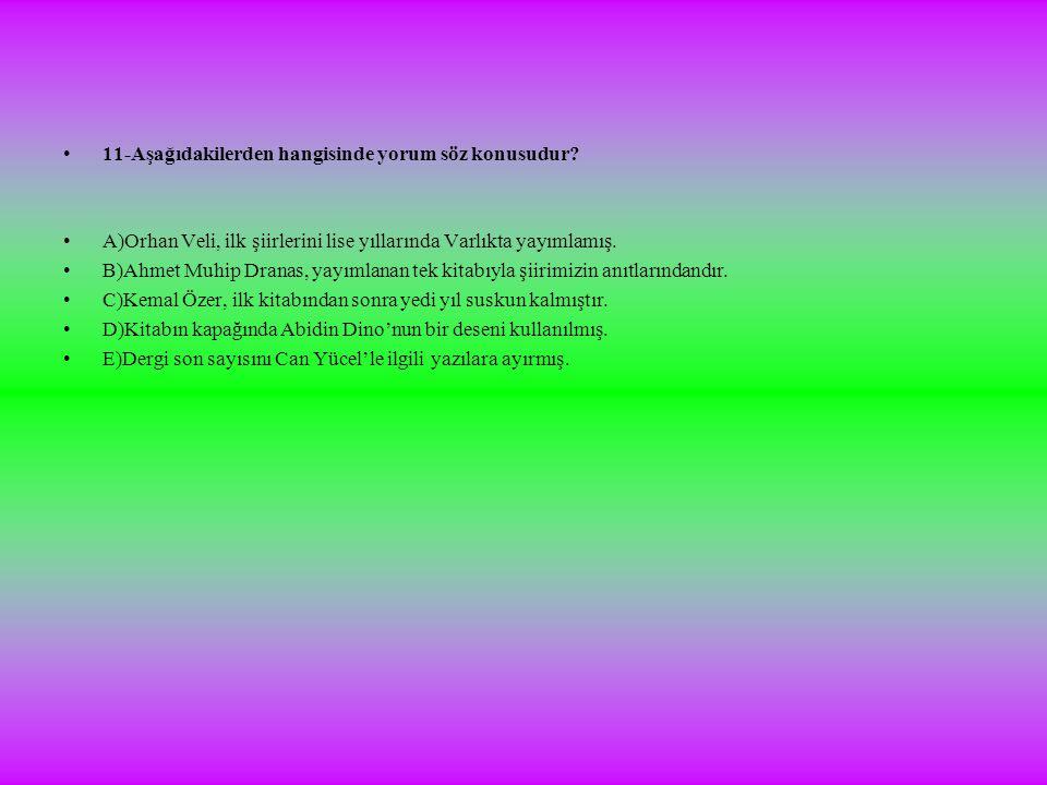 •11-Aşağıdakilerden hangisinde yorum söz konusudur? •A)Orhan Veli, ilk şiirlerini lise yıllarında Varlıkta yayımlamış. •B)Ahmet Muhip Dranas, yayımlan