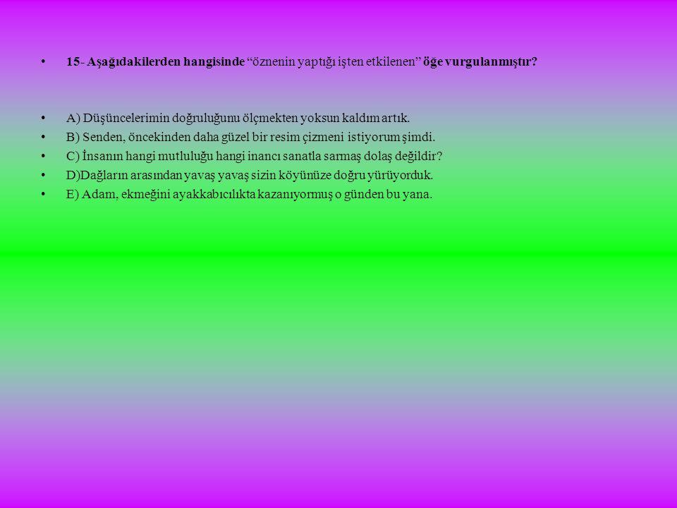 •15- Aşağıdakilerden hangisinde öznenin yaptığı işten etkilenen öğe vurgulanmıştır.