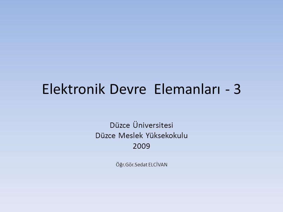 Elektronik Devre Elemanları - 3 Düzce Üniversitesi Düzce Meslek Yüksekokulu 2009 Öğr.Gör.Sedat ELCİVAN