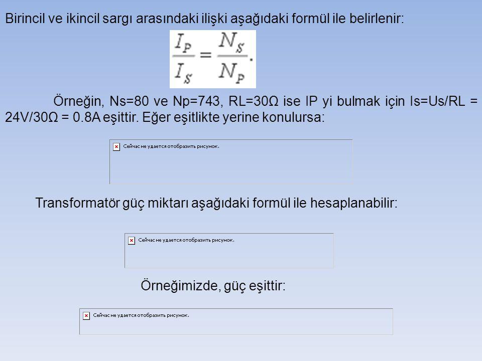 Birincil ve ikincil sargı arasındaki ilişki aşağıdaki formül ile belirlenir: Örneğin, Ns=80 ve Np=743, RL=30Ω ise IP yi bulmak için Is=Us/RL = 24V/30Ω = 0.8A eşittir.
