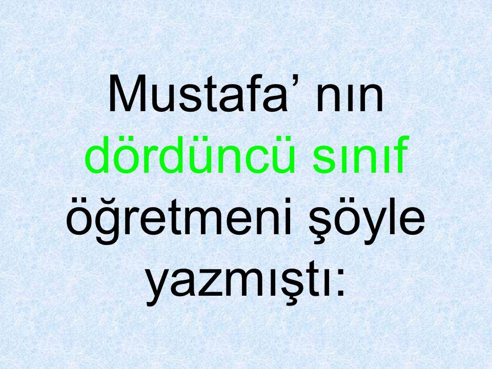 Mustafa' nın dördüncü sınıf öğretmeni şöyle yazmıştı: