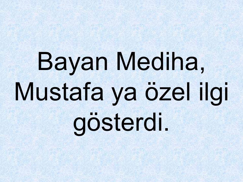 Bayan Mediha, Mustafa ya özel ilgi gösterdi.