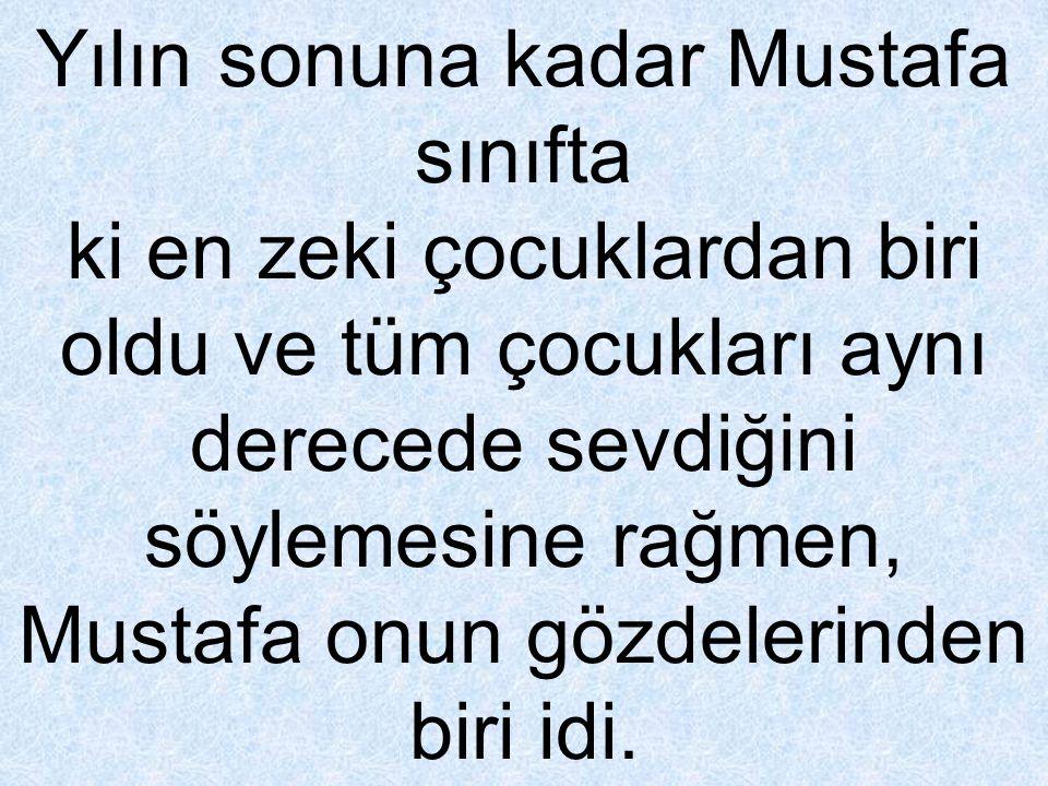 Yılın sonuna kadar Mustafa sınıfta ki en zeki çocuklardan biri oldu ve tüm çocukları aynı derecede sevdiğini söylemesine rağmen, Mustafa onun gözdeler