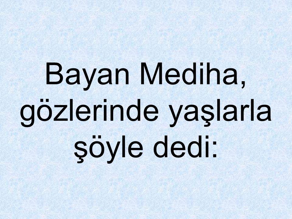 Bayan Mediha, gözlerinde yaşlarla şöyle dedi: