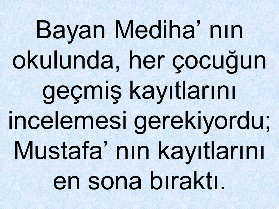 Bayan Mediha' nın okulunda, her çocuğun geçmiş kayıtlarını incelemesi gerekiyordu; Mustafa' nın kayıtlarını en sona bıraktı.