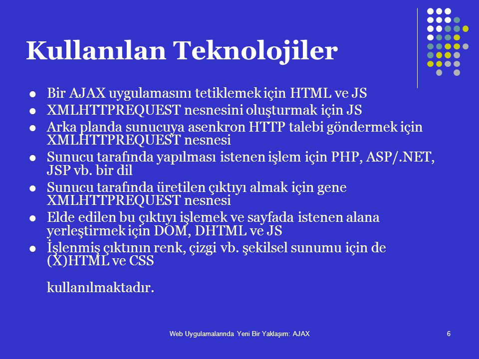 Web Uygulamalarında Yeni Bir Yaklaşım: AJAX6 Kullanılan Teknolojiler  Bir AJAX uygulamasını tetiklemek için HTML ve JS  XMLHTTPREQUEST nesnesini olu