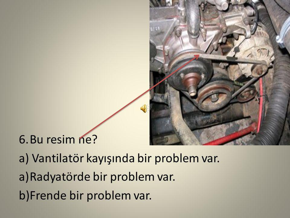 5.Bu resim ne? a)Motorda bir problem var. b)Radyatörde bir problem var. c)Frende bir problem var.