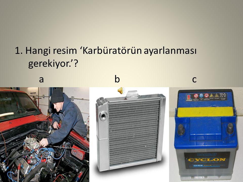 1. Hangi resim 'Karbüratörün ayarlanması gerekiyor.'? a b c