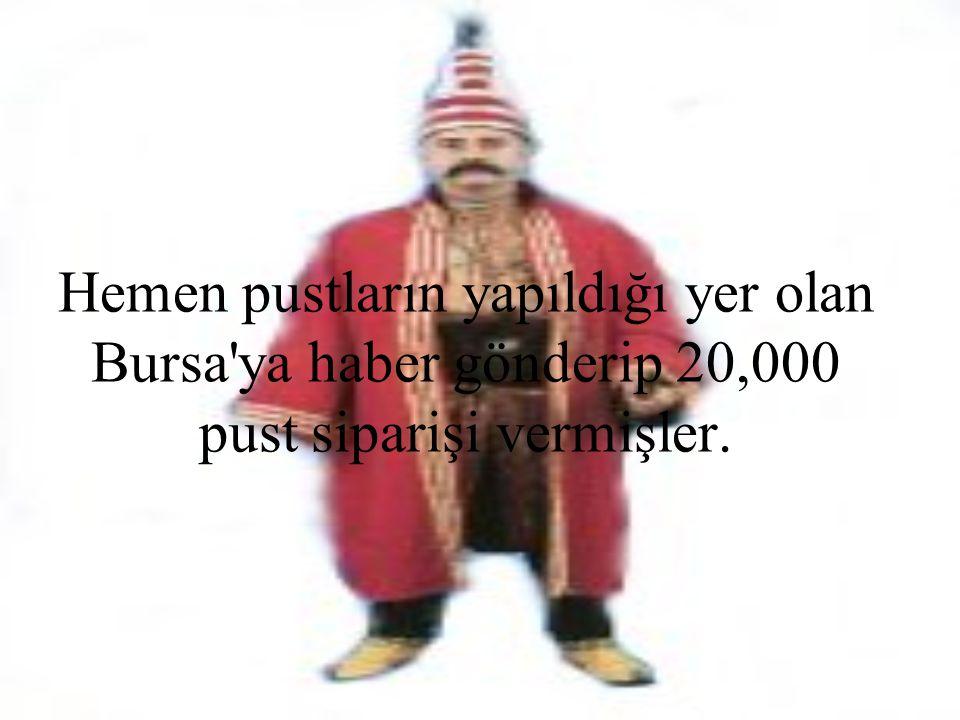 Hemen pustların yapıldığı yer olan Bursa'ya haber gönderip 20,000 pust siparişi vermişler.