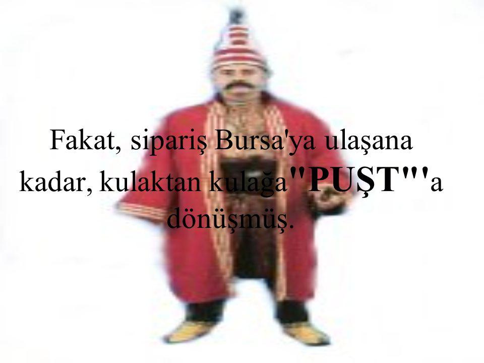 Fakat, sipariş Bursa'ya ulaşana kadar, kulaktan kulağa