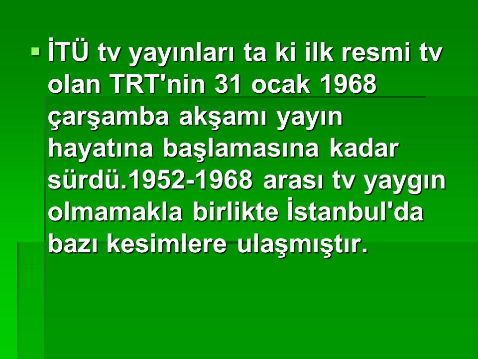  İTÜ tv yayınları ta ki ilk resmi tv olan TRT'nin 31 ocak 1968 çarşamba akşamı yayın hayatına başlamasına kadar sürdü.1952-1968 arası tv yaygın olmam