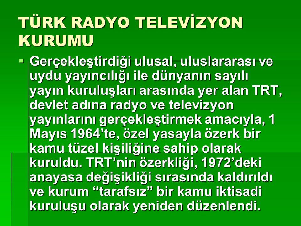 TÜRK RADYO TELEVİZYON KURUMU  Gerçekleştirdiği ulusal, uluslararası ve uydu yayıncılığı ile dünyanın sayılı yayın kuruluşları arasında yer alan TRT,