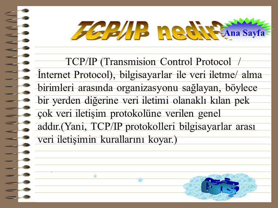 TCP/IP (Transmision Control Protocol / İnternet Protocol), bilgisayarlar ile veri iletme/ alma birimleri arasında organizasyonu sağlayan, böylece bir yerden diğerine veri iletimi olanaklı kılan pek çok veri iletişim protokolüne verilen genel addır.(Yani, TCP/IP protokolleri bilgisayarlar arası veri iletişimin kurallarını koyar.) Ana Sayfa
