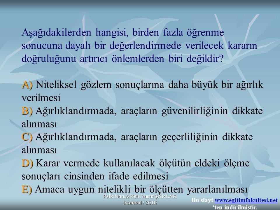 Psik.Dan.& Reh.Yusuf ŞARLAK İstanbul / 2010 A) B) C) D) E) Aşağıdakilerden hangisi, birden fazla öğrenme sonucuna dayalı bir değerlendirmede verilecek