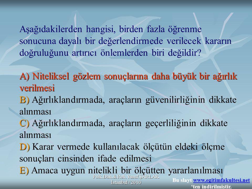 Psik.Dan.& Reh.Yusuf ŞARLAK İstanbul / 2010 A)Niteliksel gözlem sonuçlarına daha büyük bir ağırlık verilmesi B) C) D) E) Aşağıdakilerden hangisi, birden fazla öğrenme sonucuna dayalı bir değerlendirmede verilecek kararın doğruluğunu artırıcı önlemlerden biri değildir.