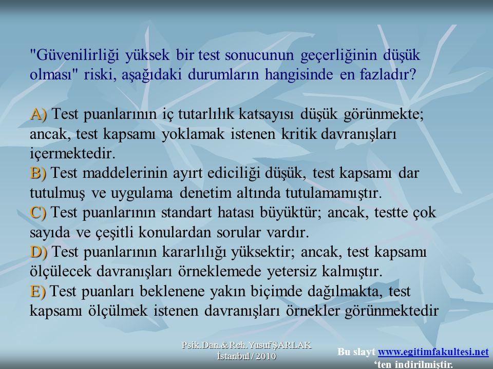 Psik.Dan.& Reh.Yusuf ŞARLAK İstanbul / 2010 A) B) C) D) E) Güvenilirliği yüksek bir test sonucunun geçerliğinin düşük olması riski, aşağıdaki durumların hangisinde en fazladır.