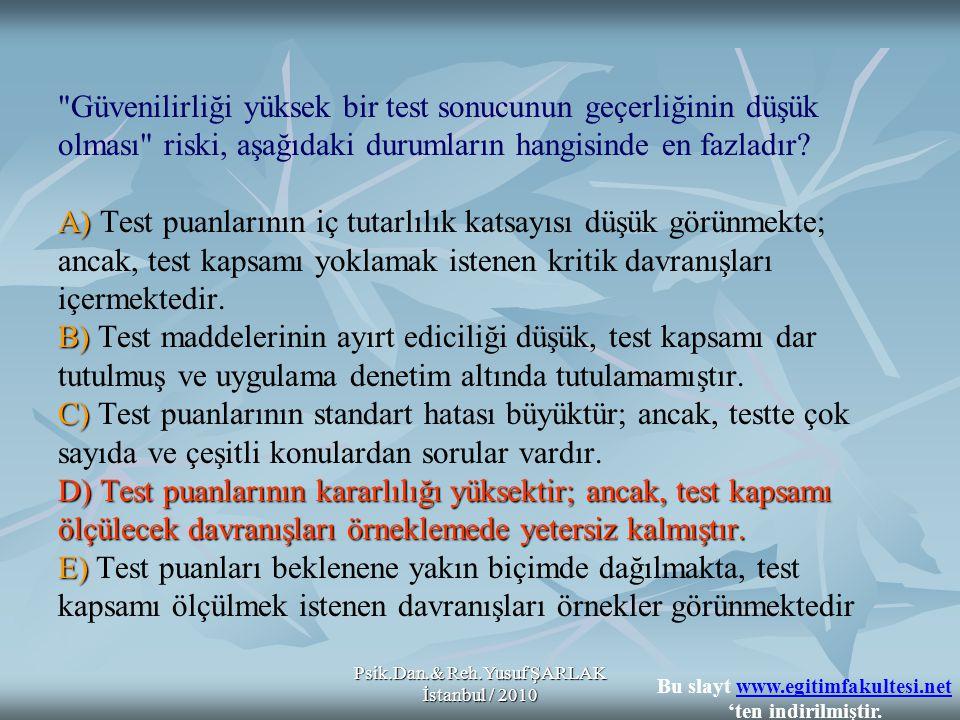 Psik.Dan.& Reh.Yusuf ŞARLAK İstanbul / 2010 A) B) C) D) Test puanlarının kararlılığı yüksektir; ancak, test kapsamı ölçülecek davranışları örneklemede yetersiz kalmıştır.
