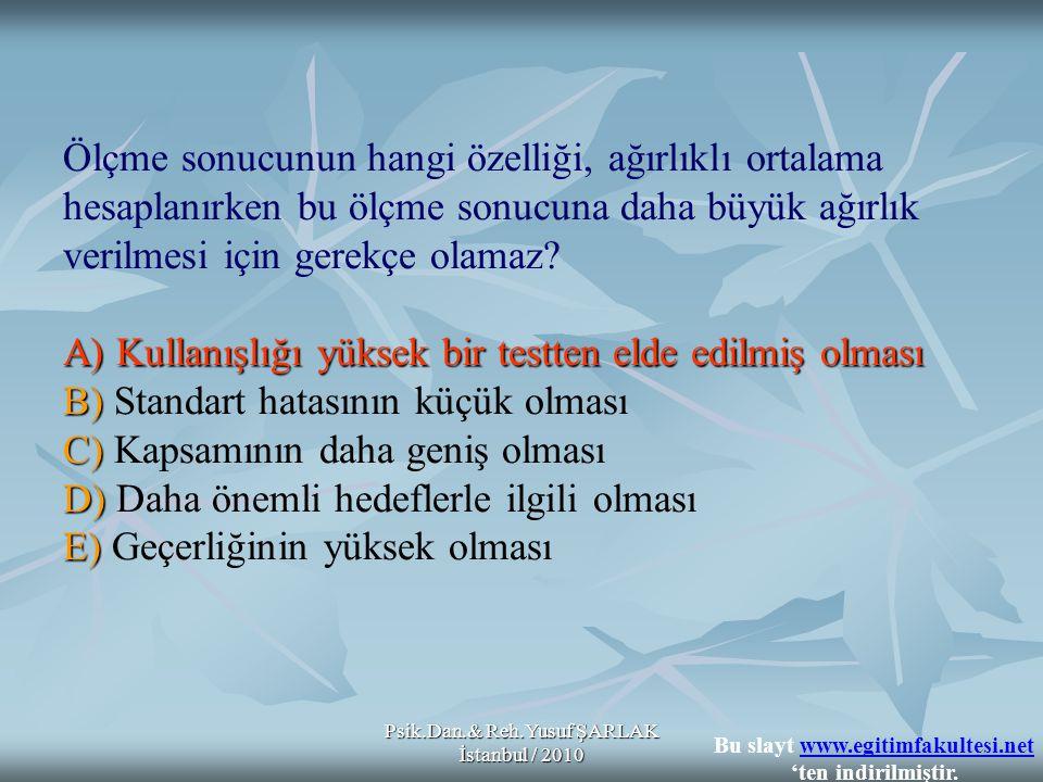 Psik.Dan.& Reh.Yusuf ŞARLAK İstanbul / 2010 A) Kullanışlığı yüksek bir testten elde edilmiş olması B) C) D) E) Ölçme sonucunun hangi özelliği, ağırlık