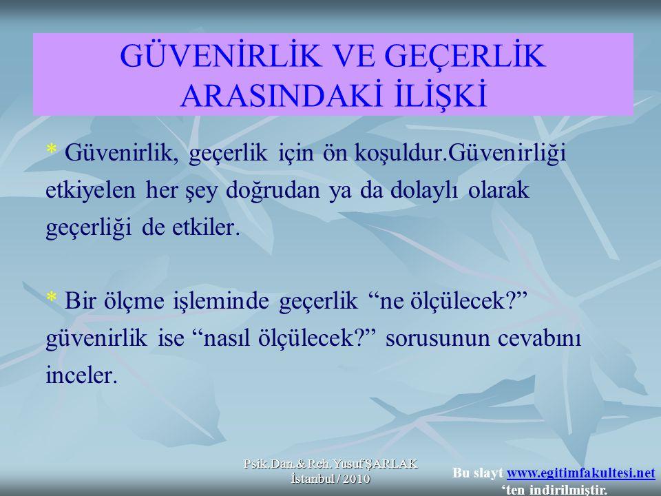 Psik.Dan.& Reh.Yusuf ŞARLAK İstanbul / 2010 GÜVENİRLİK VE GEÇERLİK ARASINDAKİ İLİŞKİ * Güvenirlik, geçerlik için ön koşuldur.Güvenirliği etkiyelen her