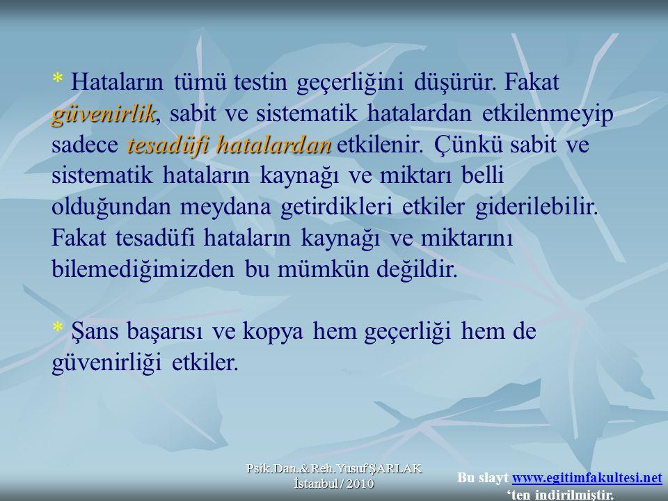 Psik.Dan.& Reh.Yusuf ŞARLAK İstanbul / 2010 * Hataların tümü testin geçerliğini düşürür. Fakat güvenirlik tesadüfi hatalardan güvenirlik, sabit ve sis